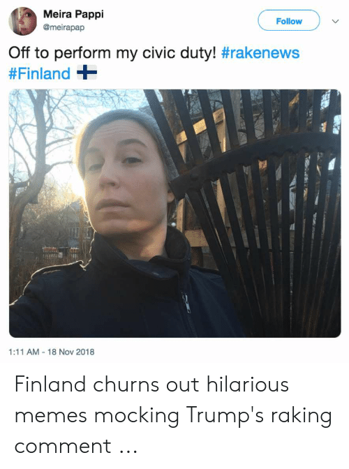 Finnish Meme: Meira Pappi  @meirapap  Follow  Off to perform my civic duty! #rakenews  #Finland +  1:11 AM 18 Nov 2018 Finland churns out hilarious memes mocking Trump's raking comment ...