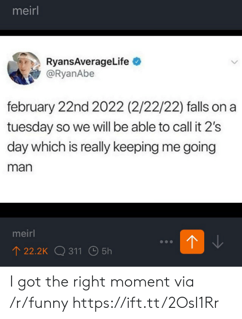 on a Tuesday: meirl  RyansAverageLife  @RyanAbe  february 22nd 2022 (2/22/22) falls on a  tuesday so we will be able to call it 2's  day which is really keeping me going  man  meirl  22.2K 311 5h I got the right moment via /r/funny https://ift.tt/2OsI1Rr