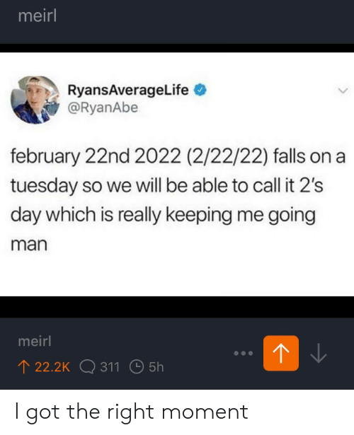 on a Tuesday: meirl  RyansAverageLife  @RyanAbe  february 22nd 2022 (2/22/22) falls on a  tuesday so we will be able to call it 2's  day which is really keeping me going  man  meirl  22.2K 311 5h I got the right moment