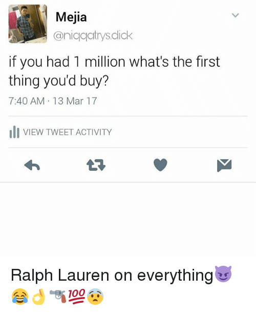 Ralph Lauren: Mejia  aniqqatrys dick  if you had 1 million what's the first  thing you'd buy?  7:40 AM 13 Mar 17  di VIEW TWEET ACTIVITY Ralph Lauren on everything😈😂👌🔫💯😨