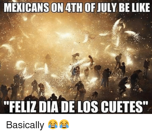 """Memes, 4th of July, and 🤖: MEKICANS ON 4TH OF JULY BE LIKIE  """"FELIZ DIA DE LOS CUETES Basically 😂😂"""