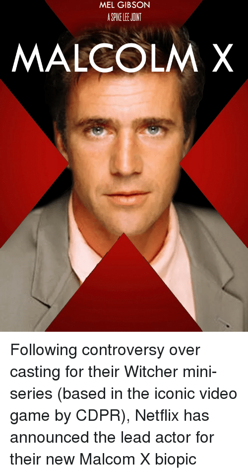 malcom x: MEL GIBSON  A SPIKE LEE JOINT  MALCOLM X Following controversy over casting for their Witcher mini-series (based in the iconic video game by CDPR), Netflix has announced the lead actor for their new Malcom X biopic