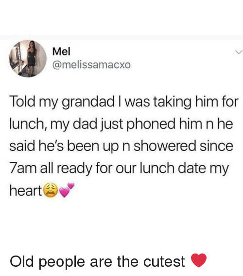 grandad: Mel  @melissamacxo  Told my grandad I was taking him for  lunch, my dad just phoned him n he  said he's been up n showered since  7am all ready for our lunch date my  heart Old people are the cutest ❤️