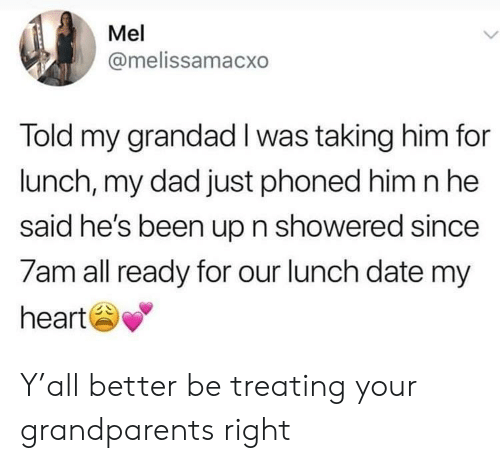 grandad: Mel  @melissamacxo  Told my grandad I was taking him for  lunch, my dad just phoned him nhe  said he's been up n showered since  7am all ready for our lunch date my  heart Y'all better be treating your grandparents right