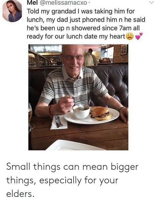 grandad: Mel @melissamacxo  Told my grandad I was taking him for  lunch, my dad just phoned him n he said  he's been up n showered since 7am all  ready for our lunch date my heart Small things can mean bigger things, especially for your elders.