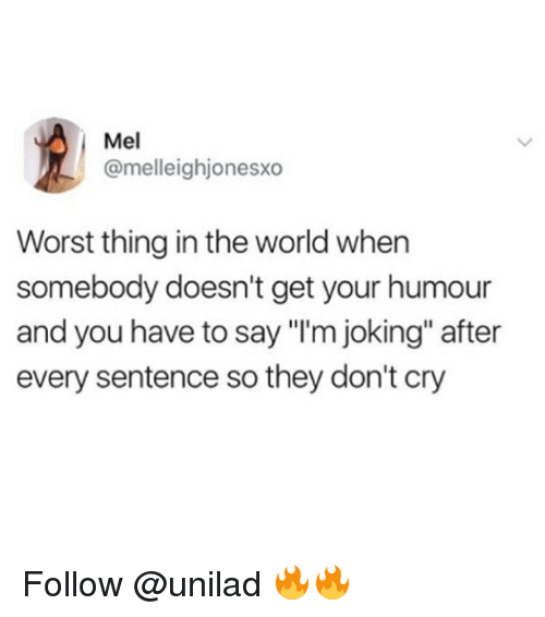 """Memes, World, and 🤖: Mel  @melleighjonesxo  Worst thing in the world when  somebody doesn't get your humour  and you have to say """"I'm joking"""" after  every sentence so they don't cry Follow @unilad 🔥🔥"""