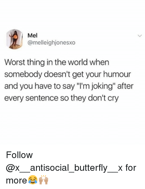"""Butterfly, World, and Antisocial: Mel  @melleighjonesxo  Worst thing in the world when  somebody doesn't get your humour  and you have to say """"I'm joking"""" after  every sentence so they don't cry Follow @x__antisocial_butterfly__x for more😂🙌🏽"""