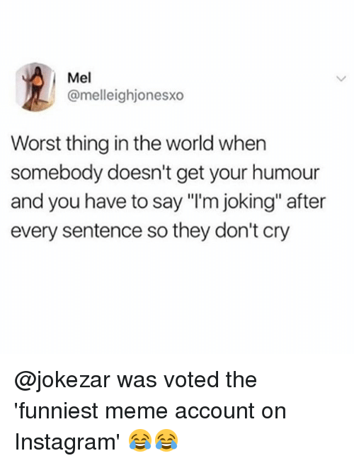 "Instagram, Meme, and Memes: Mel  @melleighjonesxo  Worst thing in the world when  somebody doesn't get your humour  and you have to say ""I'm joking"" after  every sentence so they don't cry @jokezar was voted the 'funniest meme account on Instagram' 😂😂"
