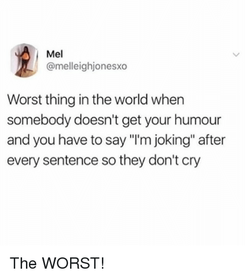 "Memes, The Worst, and World: Mel  @melleighjonesxo  Worst thing in the world when  somebody doesn't get your humour  and you have to say ""I'm joking"" after  every sentence so they don't cry The WORST!"