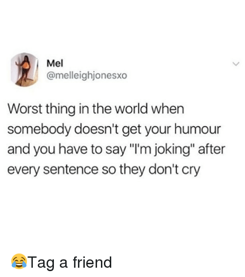 "Memes, World, and 🤖: Mel  @melleighjonesxo  Worst thing in the world when  somebody doesn't get your humour  and you have to say ""I'm joking"" after  every sentence so they don't cry 😂Tag a friend"