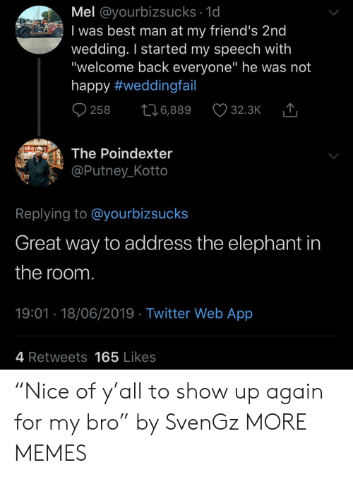 """Welcome Back: Mel @yourbizsucks 1d  I was best man at my friend's 2nd  wedding. I started my speech with  """"welcome back everyone"""" he was not  happy #weddingfail  258  6,889  32.3K  The Poindexter  @Putney_Kotto  Replying to @yourbizsucks  Great way to address the elephant in  the room.  19:01 18/06/2019 Twitter Web App  4 Retweets165 Likes """"Nice of y'all to show up again for my bro"""" by SvenGz MORE MEMES"""