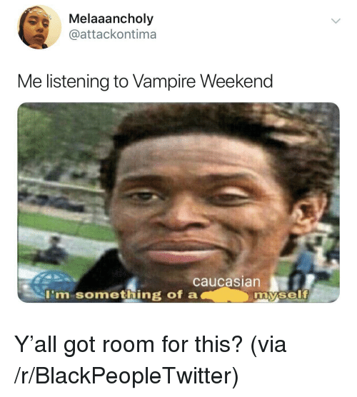 Caucasian: Melaaancholy  @attackontima  Me listening to Vampire Weekend  caucasian  I'm something of a  my.self Y'all got room for this? (via /r/BlackPeopleTwitter)