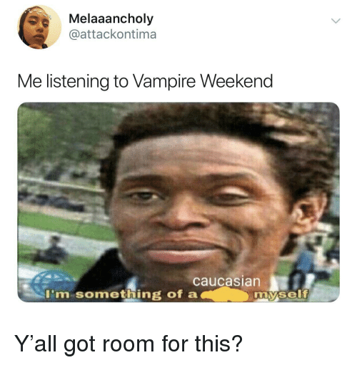 Caucasian: Melaaancholy  @attackontima  Me listening to Vampire Weekend  caucasian  I'm something of a  my.self Y'all got room for this?