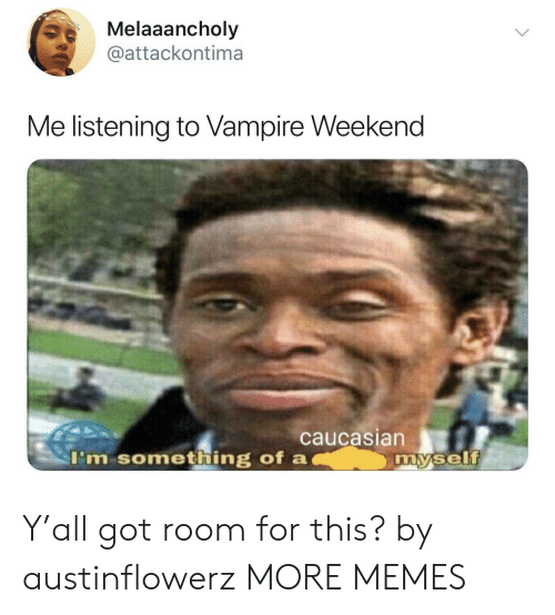 Caucasian: Melaaancholy  @attackontima  Me listening to Vampire Weekend  caucasian  I'm something of a  my.self Y'all got room for this? by austinflowerz MORE MEMES