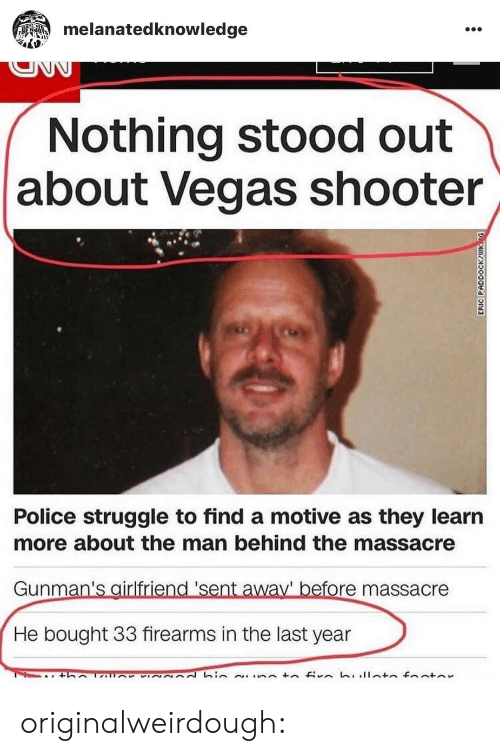 Las Vegas: melanatedknowledge  Nothing stood out  about Vegas shooter  Police struggle to find a motive as they learın  more about the man behind the massacre  Gunman's airlfriend 'sent away' before massacre  He bought 33 firearms in the last year originalweirdough: