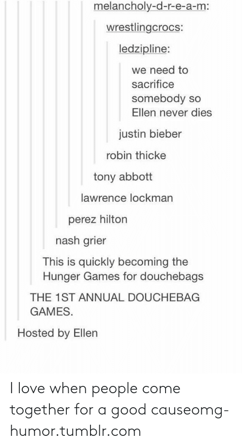 perez hilton: melancholy-d-r-e-a-m:  wrestlingcrocs:  ledzipline:  we need to  sacrifice  somebody so  Ellen never dies  justin bieber  robin thicke  tony abbott  lawrence lockman  perez hilton  nash grier  This is quickly becoming the  Hunger Games for douchebags  THE 1ST ANNUAL DOUCHEBAG  GAMES.  Hosted by Ellen I love when people come together for a good causeomg-humor.tumblr.com
