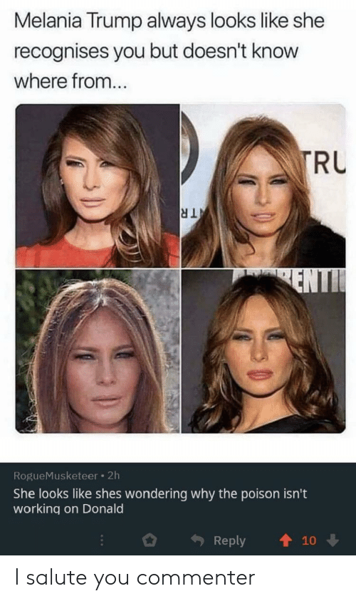 Melania: Melania Trump always looks like she  recognises you but doesn't know  where from...  TRU  TR  ENTI  RogueMusketeer 2h  She looks like shes wondering why the poison isn't  working on Donald  Reply  10 I salute you commenter