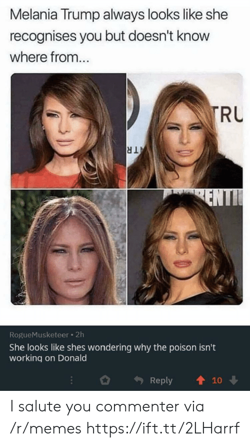 Melania Trump: Melania Trump always looks like she  recognises you but doesn't know  where from...  TRU  TR  ENTI  RogueMusketeer 2h  She looks like shes wondering why the poison isn't  working on Donald  Reply  10 I salute you commenter via /r/memes https://ift.tt/2LHarrf