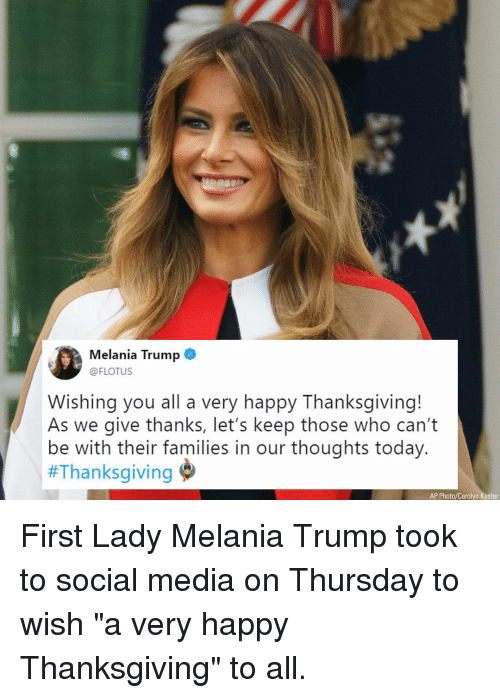 "Melania Trump: Melania Trump  @FLOTUS  Wishing you all a very happy Thanksgiving!  As we give thanks, let's keep those who can't  be with their families in our thoughts today.  #Thanksgiving  AP Photo/Carolyn Kaster First Lady Melania Trump took to social media on Thursday to wish ""a very happy Thanksgiving"" to all."
