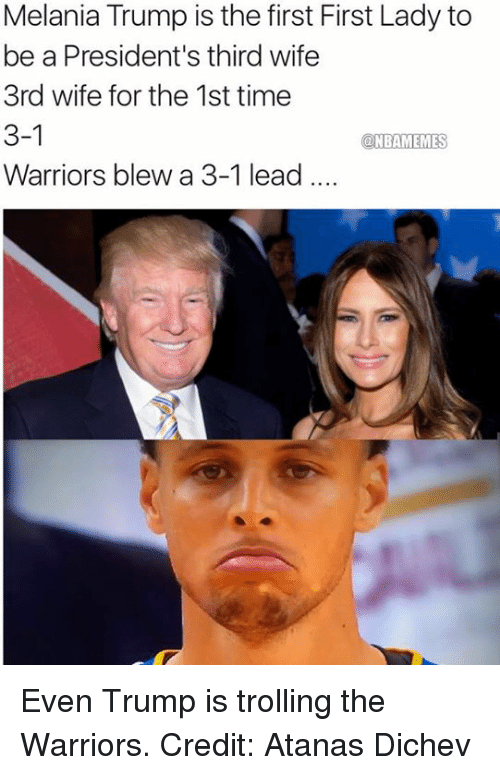 Warriors Blew A 3 1 Lead: Melania Trump is the first First Lady to  be a President's third wife  3rd wife for the 1st time  3-1  a NBAMEMES  Warriors blew a 3-1 lead.... Even Trump is trolling the Warriors. Credit: Atanas Dichev‎