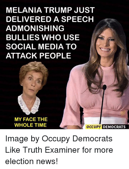 Melania Trump, Memes, and News: MELANIA TRUMP JUST  DELIVERED A SPEECH  ADMONISHING  BULLIES WHO USE  SOCIAL MEDIA TO  ATTACK PEOPLE  MY FACE THE  occup DEMOCRATS  WHOLE TIME Image by Occupy Democrats  Like Truth Examiner for more election news!