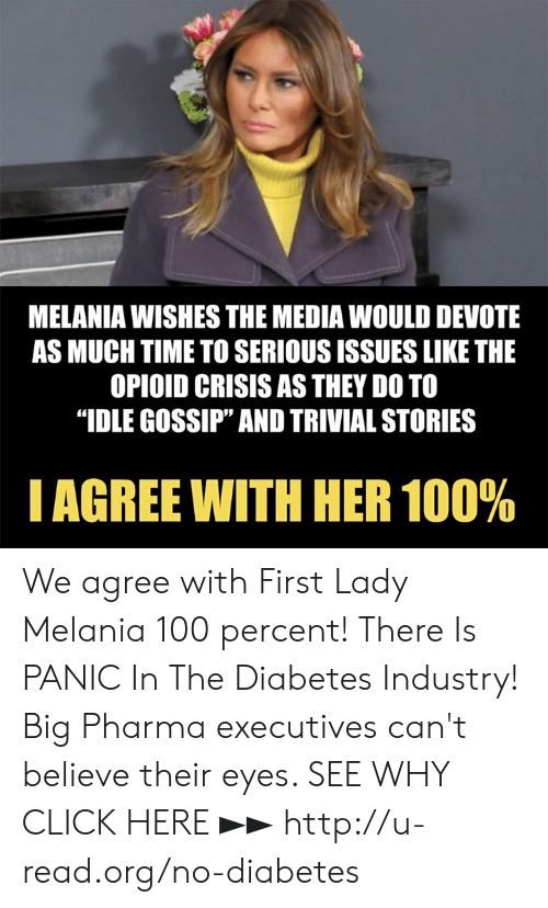 "devote: MELANIA WISHES THE MEDIA WOULD DEVOTE  AS MUCH TIME TO SERIOUS ISSUES LIKE THE  OPIOID CRISIS AS THEY DO TO  ""IDLE GOSSIP"" AND TRIVIAL STORIES  I AGREE WITH HER 100% We agree with First Lady Melania 100 percent!  There Is PANIC In The Diabetes Industry! Big Pharma executives can't believe their eyes. SEE WHY CLICK HERE ►► http://u-read.org/no-diabetes"