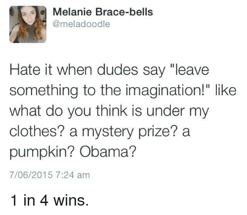 """bells: Melanie Brace-bells  @meladoodle  Hate it when dudes say """"leave  something to the imagination!"""" like  what do you think is under my  clothes? a mystery prize? a  pumpkin? Obama?  7/06/2015 7:24 am 1 in 4 wins."""