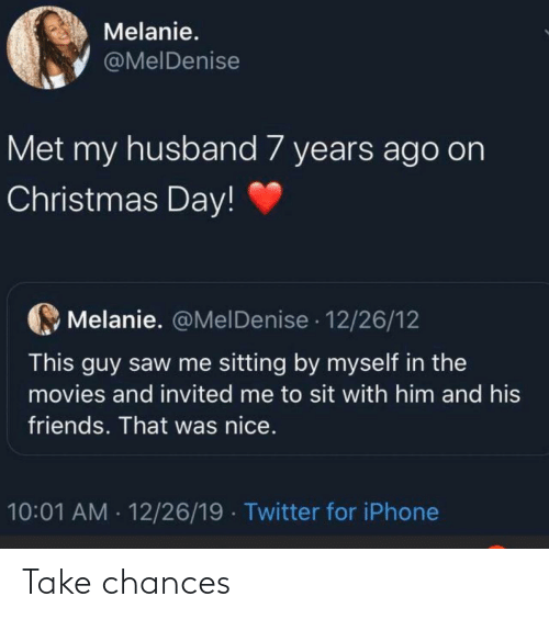7 Years: Melanie.  @MelDenise  Met my husband 7 years ago on  Christmas Day!  Melanie. @MelDenise · 12/26/12  This guy saw me sitting by myself in the  movies and invited me to sit with him and his  friends. That was nice.  10:01 AM · 12/26/19  Twitter for iPhone Take chances
