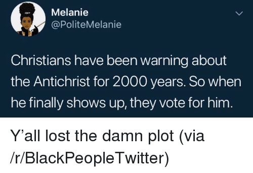 Blackpeopletwitter, Lost, and Been: Melanie  @PoliteMelanie  Christians have been warning about  the Antichrist for 2000 years. So when  he finally shows up, they vote for him <p>Y'all lost the damn plot (via /r/BlackPeopleTwitter)</p>