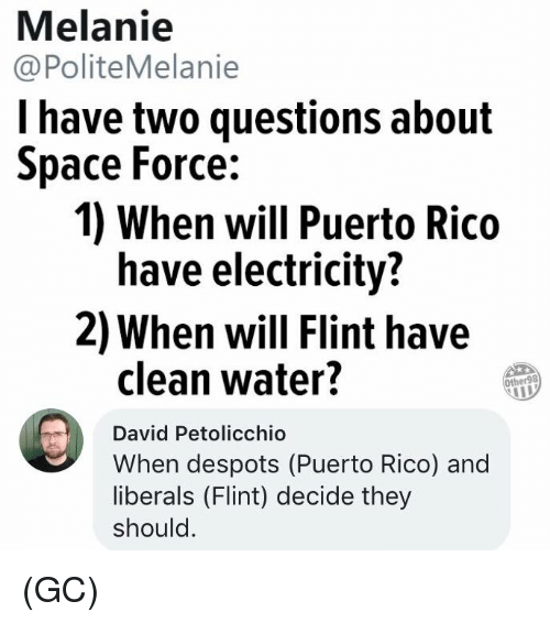 Memes, Puerto Rico, and Space: Melanie  @PoliteMelanie  l have two questions about  Space Force:  1) When will Puerto Rico  have electricity?  2) When will Flint have  clean water?  Other98  David Petolicchio  When despots (Puerto Rico) and  liberals (Flint) decide they  should (GC)