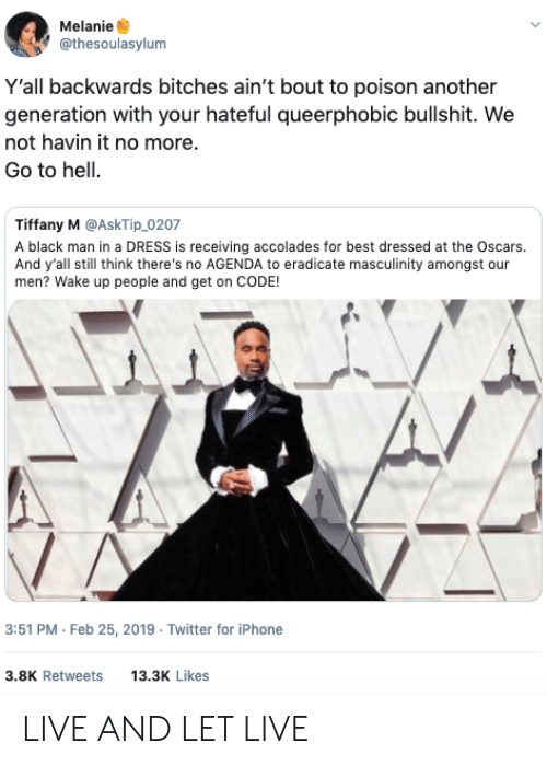 Oscars: Melanie  @thesoulasylum  Y'all backwards bitches ain't bout to poison another  generation with your hateful queerphobic bullshit. We  not havin it no more.  Go to hell.  Tiffany M @AskTip_0207  A black man in a DRESS is receiving accolades for best dressed at the Oscars.  And y'all still think there's no AGENDA to eradicate masculinity amongst our  men? Wake up people and get on CODE!  3:51 PM Feb 25, 2019 Twitter for iPhone  3.8K Retweets 13.3 Likes LIVE AND LET LIVE