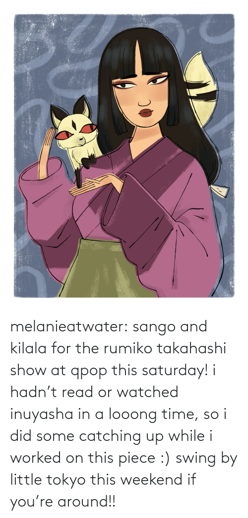 weekend: melanieatwater: sango and kilala for the rumiko takahashi show at qpop this saturday! i hadn't read or watched inuyasha in a looong time, so i did some catching up while i worked on this piece :) swing by little tokyo this weekend if you're around!!