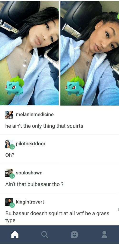 squirts: melaninmedicine  he ain't the only thing that squirts  pilotnextdoor  Oh?  souloshawn  Ain't that bulbasaur tho?  kingintrovert  Bulbasaur doesn't squirt at all wtf he a grass  type