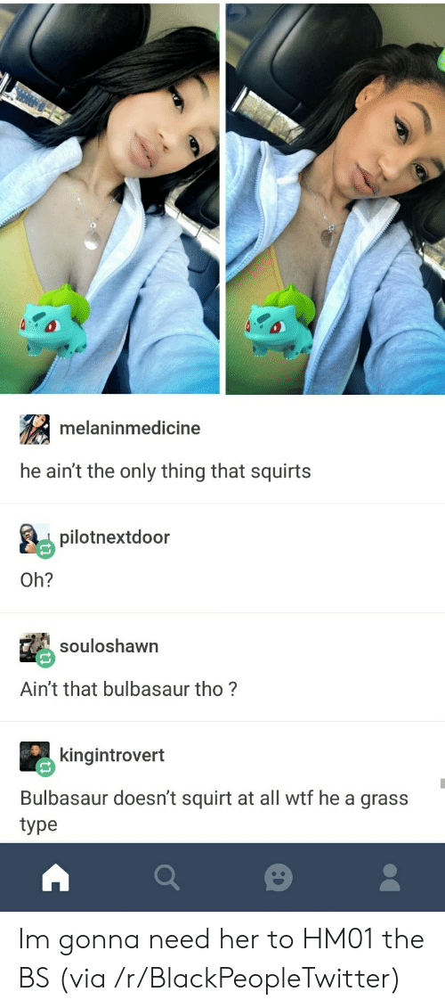 squirts: melaninmedicine  he ain't the only thing that squirts  pilotnextdoor  Oh?  souloshawn  Ain't that bulbasaur tho?  kingintrovert  Bulbasaur doesn't squirt at all wtf he a grass  type Im gonna need her to HM01 the BS (via /r/BlackPeopleTwitter)