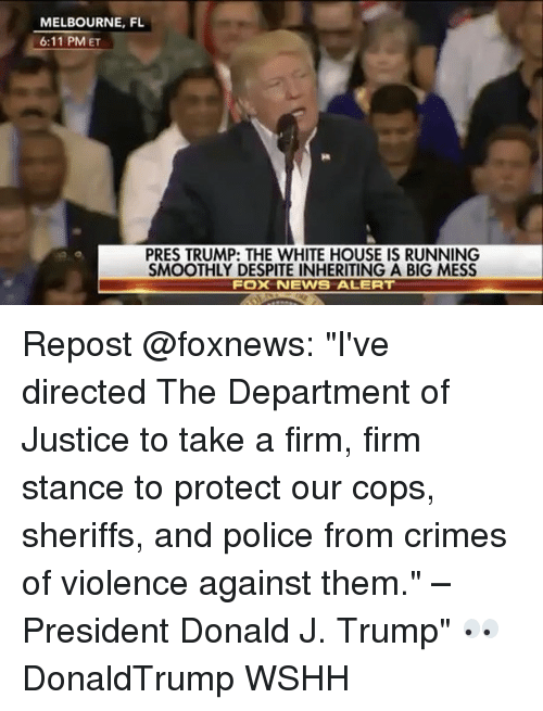 """departed: MELBOURNE, FL  6:11 PM ET  PRES TRUMP: THE WHITE HOUSE IS RUNNING  SMOOTHLY DESPITE INHERITING A BIG MESS  FOOK NEWS ALERT Repost @foxnews: """"I've directed The Department of Justice to take a firm, firm stance to protect our cops, sheriffs, and police from crimes of violence against them."""" – President Donald J. Trump"""" 👀 DonaldTrump WSHH"""