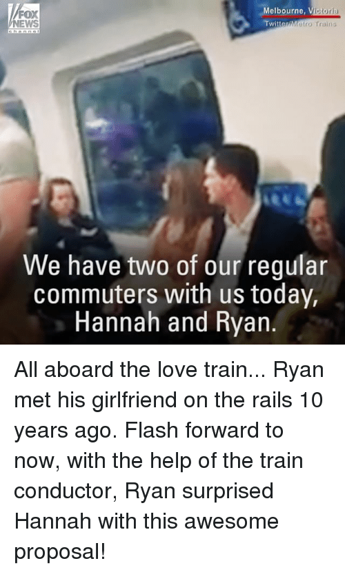 train conductor: Melbourne  V  ictoria  FOX  TwitterMetro Trains  NEWS  We have two of our regular  commuters with us today,  Hannah and Ryan. All aboard the love train... Ryan met his girlfriend on the rails 10 years ago. Flash forward to now, with the help of the train conductor, Ryan surprised Hannah with this awesome proposal!