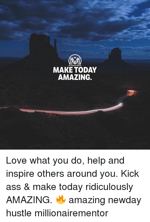 Ass, Love, and Memes: MELICNAIRE MENTOR  MAKE TODAY  AMAZING. Love what you do, help and inspire others around you. Kick ass & make today ridiculously AMAZING. 🔥 amazing newday hustle millionairementor