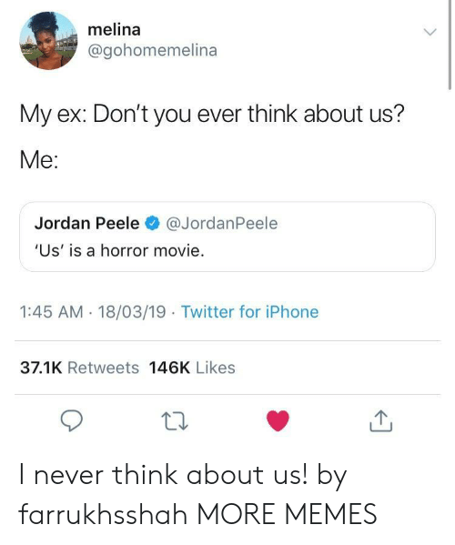 peele: melina  @gohomemelina  My ex: Don't you ever think about us?  Me:  Jordan Peele@JordanPeele  'Us' is a horror movie.  1:45 AM - 18/03/19 Twitter for iPhone  37.1K Retweets 146K Likes I never think about us! by farrukhsshah MORE MEMES
