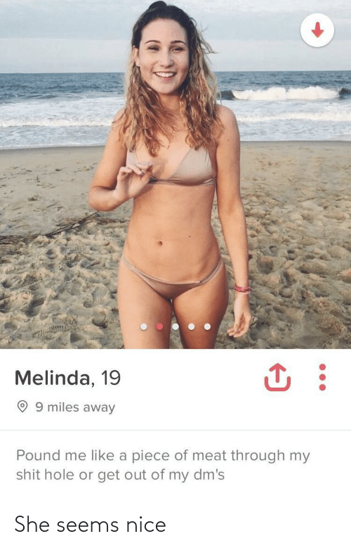 pound: Melinda, 19  O 9 miles away  Pound me like a piece of meat through my  shit hole or get out of my dm's She seems nice