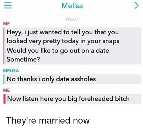 Bitch, Memes, and Date: Melisa  TODAY  ME  Heyy, i just wanted to tell you that you  looked very pretty today in your snaps  Would you like to go out on a date  Sometime?  MELISA  No thanks i only date assholes  ME  |Now listen here you big foreheaded bitch They're married now