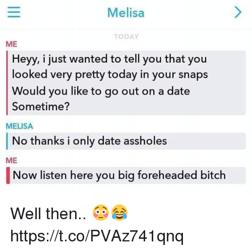 Bitch, Dating, and Memes: Melisa  TODAY  ME  Heyy, i just wanted to tell you that you  looked very pretty today in your snaps  Would vyou like to go out on a date  Sometime?  MELISA  No thanks i only date assholes  ME  Now listen here you bia foreheaded bitch Well then.. 😳😂 https://t.co/PVAz741qnq