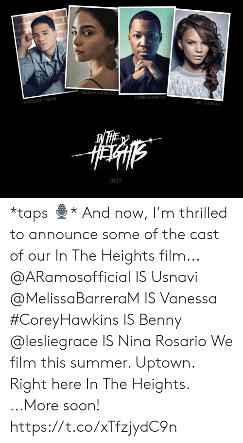 in the heights: MELISSA BARRERA  COREY HAWKINS  ANTHONY RAMOS  LESLIE GRACE  2020 *taps 🎙* And now, I'm thrilled to announce some of the cast of our In The Heights film... @ARamosofficial IS Usnavi @MelissaBarreraM IS Vanessa #CoreyHawkins IS Benny  @lesliegrace IS Nina Rosario  We film this summer. Uptown. Right here In The Heights.  ...More soon! https://t.co/xTfzjydC9n