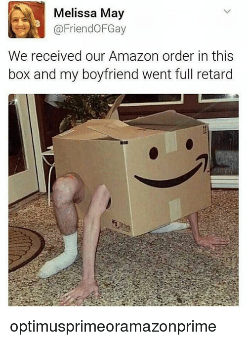 Retardes: Melissa May  Friend OFGay  We received our Amazon order in this  box and my boyfriend went full retard optimusprimeoramazonprime
