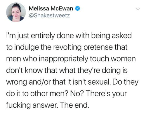 indulge: Melissa McEwan  @Shakestweetz  I'm just entirely done with being asked  to indulge the revolting pretense that  men who inappropriately touch women  don't know that what they're doing is  wrong and/or that it isn't sexual. Do they  do it to other men? No? lThere's your  fucking answer. The end