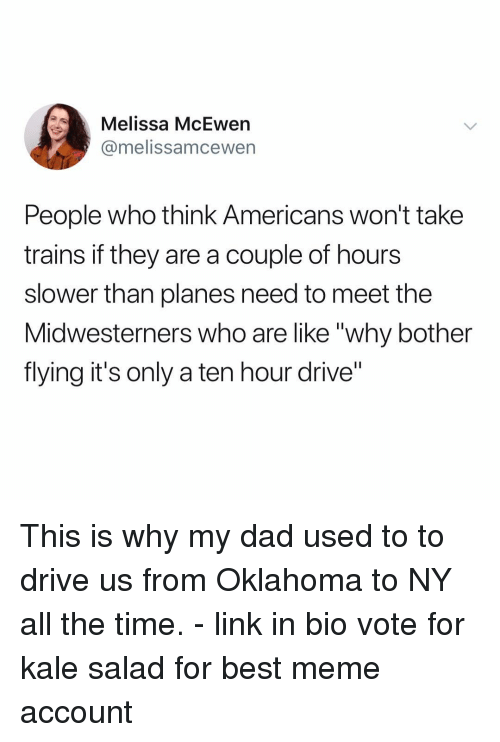 "best meme: Melissa McEwen  @melissamcewern  People who think Americans won't take  trains if they are a couple of hours  slower than planes need to meet the  Midwesterners who are like ""why bother  flying it's only a ten hour drive"" This is why my dad used to to drive us from Oklahoma to NY all the time. - link in bio vote for kale salad for best meme account"