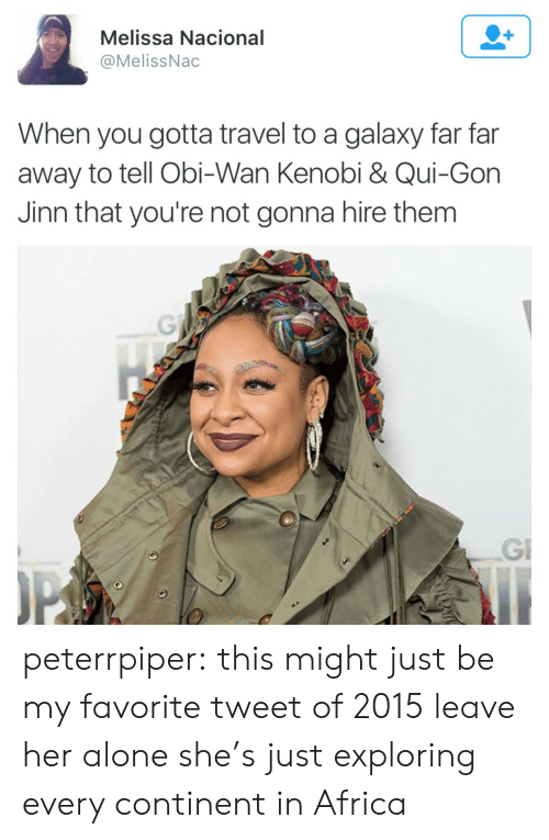 qui gon jinn: Melissa Nacional  @MelissNac  When you gotta travel to a galaxy far far  away to tell Obi-Wan Kenobi & Qui-Gon  Jinn that you're not gonna hire them  Gi peterrpiper:  this might just be my favorite tweet of 2015   leave her alone she's just exploring every continent in Africa