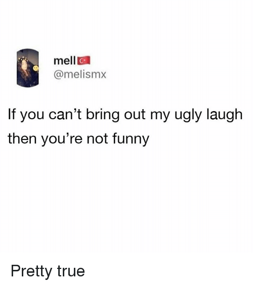 Dank, Funny, and True: mell  @melismx  C.  If you can't bring out my ugly laugh  then you're not funny Pretty true