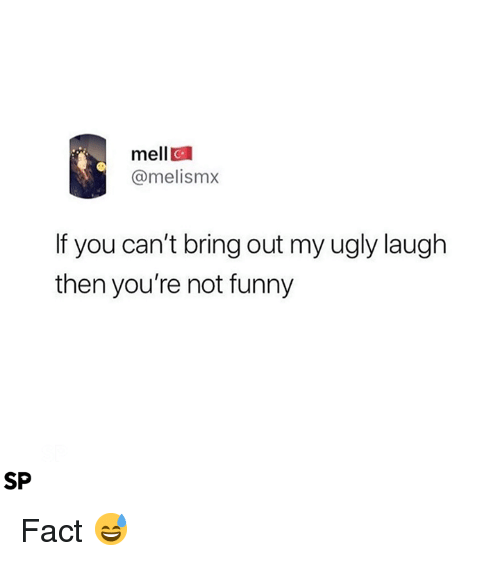 Funny, Ugly, and You: mell  @melismx  If you can't bring out my ugly laugh  then you're not funny  SP Fact 😅