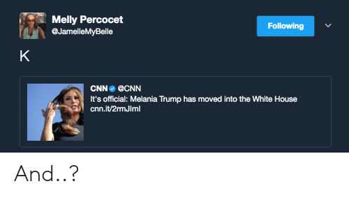 percocet: Melly Percocet  @JamelleMyBelle  Following  CNN @CNN  It's official: Melania Trump has moved into the White House  cnn.it/2rmJIml And..?