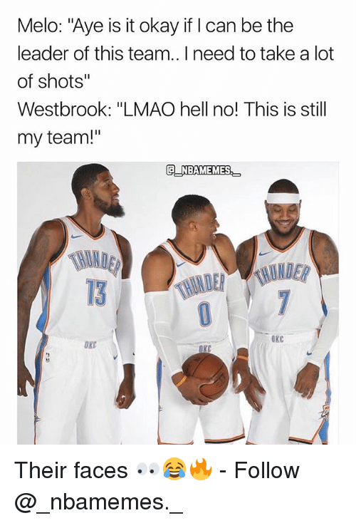 "Lmao, Memes, and Okay: Melo: ""Aye is it okay if I can be the  leader of this team.. I need to take a lot  of shots""  Westbrook: ""LMAO hell no! This is still  my team!""  G NBAMEMES  13  OKC  OXC Their faces 👀😂🔥 - Follow @_nbamemes._"